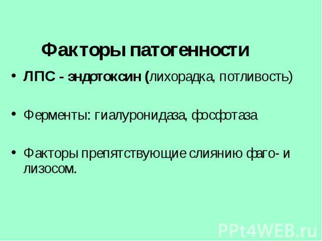 ЛПС - эндотоксин (лихорадка, потливость) ЛПС - эндотоксин (лихорадка, потливость) Ферменты: гиалуронидаза, фосфотаза Факторы препятствующие слиянию фаго- и лизосом.