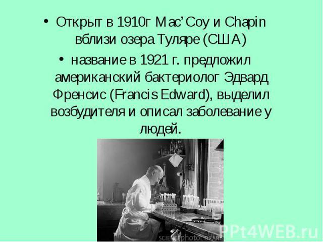 Открыт в 1910г Mac'Coy и Chapin вблизи озера Туляре (США) Открыт в 1910г Mac'Coy и Chapin вблизи озера Туляре (США) название в 1921 г. предложил американский бактериолог Эдвард Френсис (Francis Edward), выделил возбудителя и описал заболевание у людей.