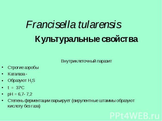 Культуральные свойства Культуральные свойства Внутриклеточный паразит Строгие аэробы Каталаза - Образуют H2S t = 37оС рH = 6,7- 7,2 Степень ферментации варьирует (вирулентные штаммы образуют кислоту без газа)