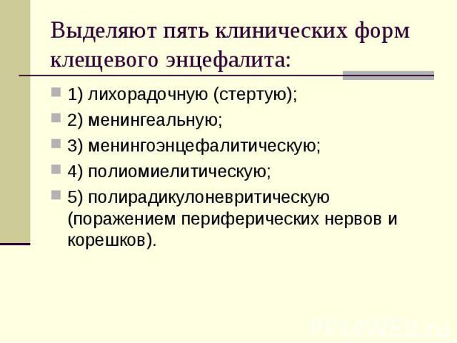 1) лихорадочную (стертую); 1) лихорадочную (стертую); 2) менингеальную; 3) менингоэнцефалитическую; 4) полиомиелитическую; 5) полирадикулоневритическую (поражением периферических нервов и корешков).