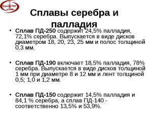 Сплав ПД-250 содержит 24,5% палладия, 72,1% серебра. Выпускается в виде дисков д