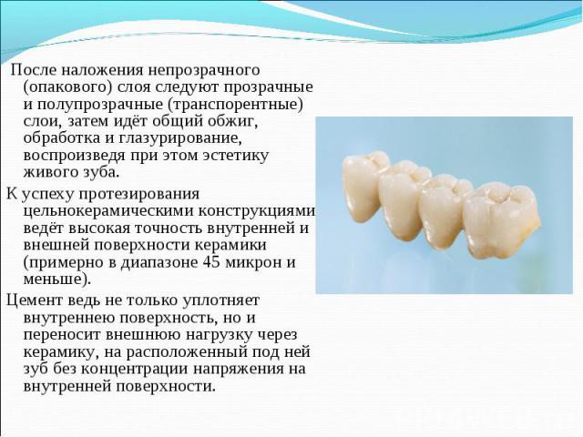 После наложения непрозрачного (опакового) слоя следуют прозрачные и полупрозрачные (транспорентные) слои, затем идёт общий обжиг, обработка и глазурирование, воспроизведя при этом эстетику живого зуба. После наложения непрозрачного (опакового) слоя …