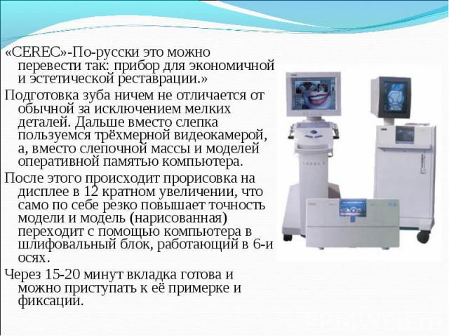 «CEREC»-По-русски это можно перевести так: прибор для экономичной и эстетической реставрации.» «CEREC»-По-русски это можно перевести так: прибор для экономичной и эстетической реставрации.» Подготовка зуба ничем не отличается от обычной за исключени…