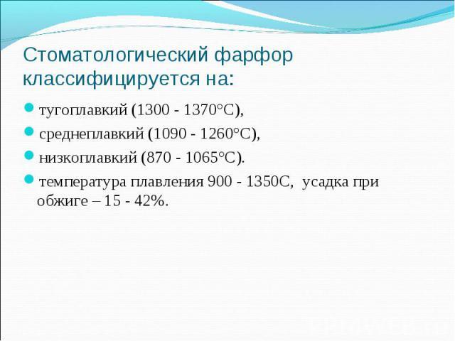 тугоплавкий (1300 - 1370°С), тугоплавкий (1300 - 1370°С), среднеплавкий (1090 - 1260°С), низкоплавкий (870 - 1065°С). температура плавления 900 - 1350С, усадка при обжиге – 15 - 42%.