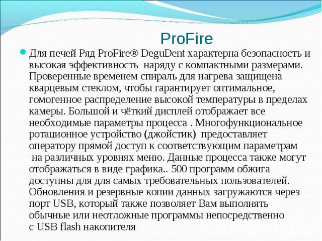 Для печей Ряд ProFire® DeguDent характерна безопасность и высокая эффективность наряду с компактными размерами. Проверенные временемспираль для нагрева защищена кварцевымстеклом, чтобы гарантирует оптимальное, гомогенное распределе…