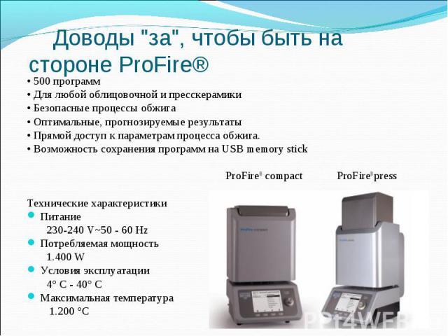 • 500 программ • Для любой облицовочной и пресскерамики • Безопасные процессы обжига • Оптимальные, прогнозируемые результаты • Прямой доступ к параметрам процесса обжига. • Возможность сохранения программ на USB memory stick  ProFire® compact…