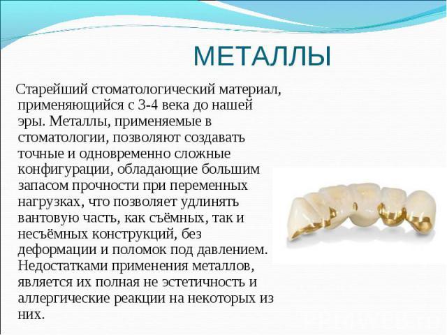 Старейший стоматологический материал, применяющийся с 3-4 века до нашей эры. Металлы, применяемые в стоматологии, позволяют создавать точные и одновременно сложные конфигурации, обладающие большим запасом прочности при переменных нагрузках, что позв…