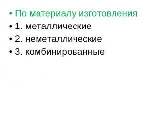 По материалу изготовления По материалу изготовления 1. металлические 2. неметалл
