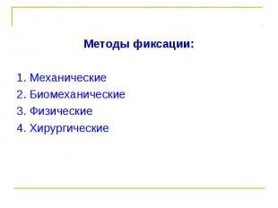Методы фиксации: Методы фиксации: 1. Механические 2. Биомеханические 3. Физическ