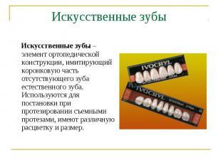 Искусственные зубы – элемент ортопедической конструкции, имитирующий коронковую