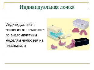Индивидуальная ложка изготавливается по анатомическим моделям челюстей из пластм