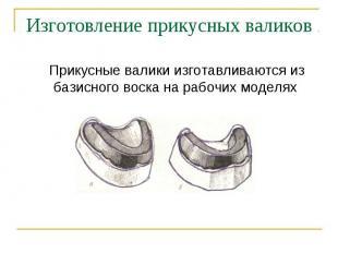 Прикусные валики изготавливаются из базисного воска на рабочих моделях Прикусные