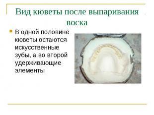 В одной половине кюветы остаются искусственные зубы, а во второй удерживающие эл