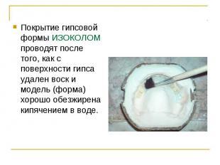Покрытие гипсовой формы ИЗОКОЛOM проводят после того, как с поверхности гипса уд