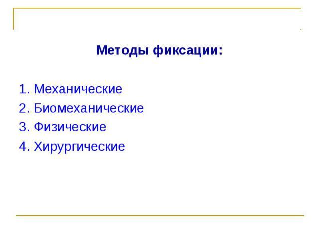 Методы фиксации: Методы фиксации: 1. Механические 2. Биомеханические 3. Физические 4. Хирургические