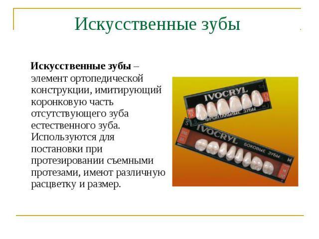Искусственные зубы – элемент ортопедической конструкции, имитирующий коронковую часть отсутствующего зуба естественного зуба. Используются для постановки при протезировании съемными протезами, имеют различную расцветку и размер. Искусственные зубы –…