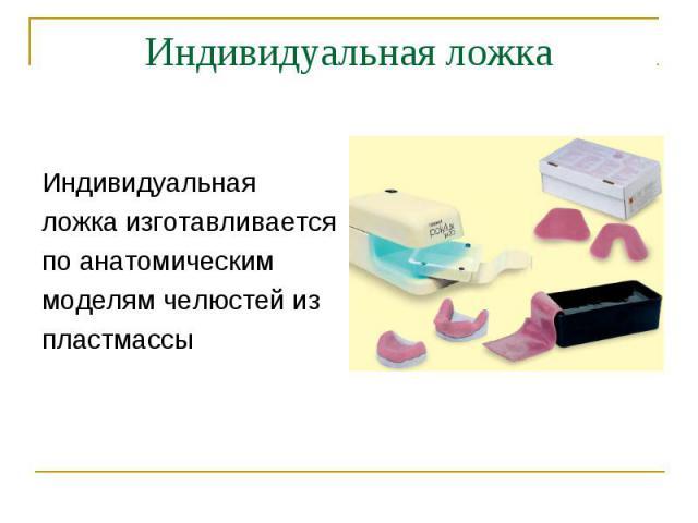 Индивидуальная ложка изготавливается по анатомическим моделям челюстей из пластмассы