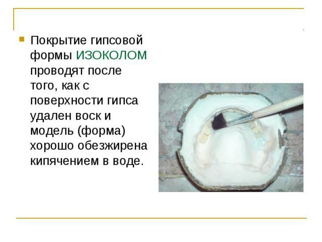 Покрытие гипсовой формы ИЗОКОЛOM проводят после того, как с поверхности гипса удален воск и модель (форма) хорошо обезжирена кипячением в воде. Покрытие гипсовой формы ИЗОКОЛOM проводят после того, как с поверхности гипса удален воск и модель (форма…