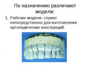 Рабочие модели- служат непосредственно для изготовления ортопедических конструкц