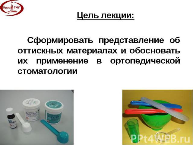 Цель лекции: Цель лекции: Сформировать представление об оттискных материалах и обосновать их применение в ортопедической стоматологии