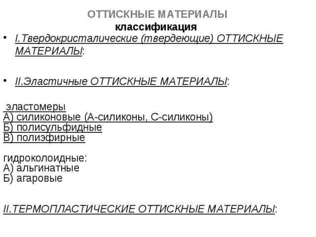 I.Твердокристалические (твердеющие) ОТТИСКНЫЕ МАТЕРИАЛЫ: I.Твердокристалические (твердеющие) ОТТИСКНЫЕ МАТЕРИАЛЫ: II.Эластичные ОТТИСКНЫЕ МАТЕРИАЛЫ: эластомеры А) силиконовые (А-силиконы, С-силиконы) Б) полисульфидные В) полиэфирные гидроколоидные: …