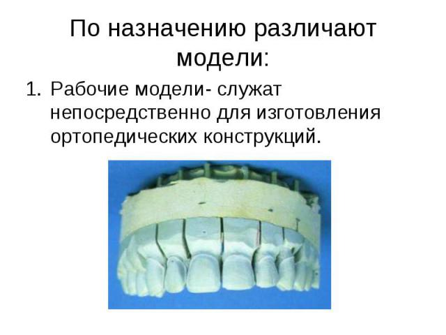 Рабочие модели- служат непосредственно для изготовления ортопедических конструкций. Рабочие модели- служат непосредственно для изготовления ортопедических конструкций.