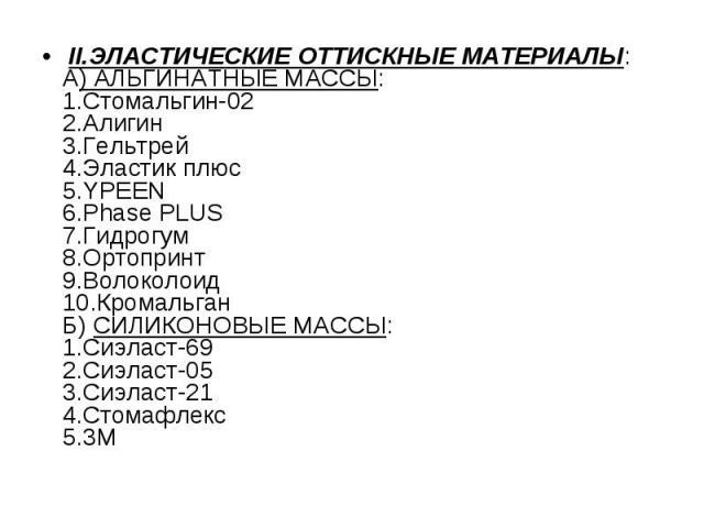 II.ЭЛАСТИЧЕСКИЕ ОТТИСКНЫЕ МАТЕРИАЛЫ: II.ЭЛАСТИЧЕСКИЕ ОТТИСКНЫЕ МАТЕРИАЛЫ: А) АЛЬГИНАТНЫЕ МАССЫ: 1.Стомальгин-02 2.Алигин 3.Гельтрей 4.Эластик плюс 5.YPEEN 6.Phase PLUS 7.Гидрогум 8.Ортопринт 9.Волоколоид 10.Кромальган Б) СИЛИКОНОВЫЕ МАССЫ: 1.Сиэласт…