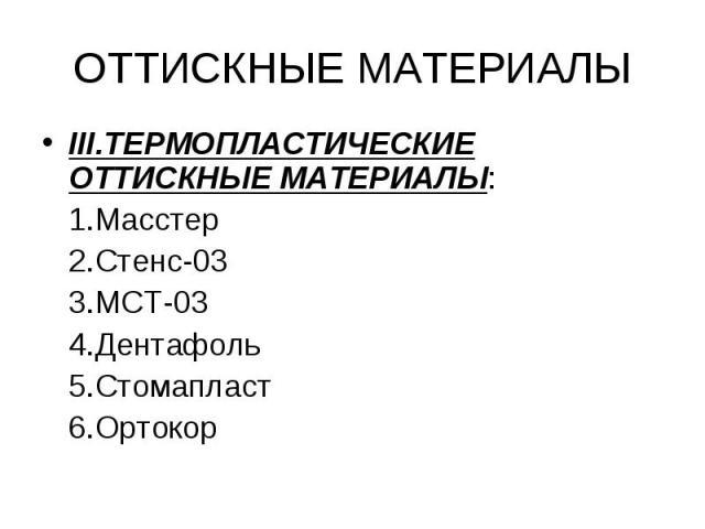 III.ТЕРМОПЛАСТИЧЕСКИЕ ОТТИСКНЫЕ МАТЕРИАЛЫ: III.ТЕРМОПЛАСТИЧЕСКИЕ ОТТИСКНЫЕ МАТЕРИАЛЫ: 1.Масстер 2.Стенс-03 3.МСТ-03 4.Дентафоль 5.Стомапласт 6.Ортокор