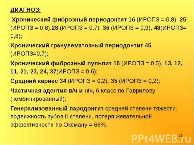 ДИАГНОЗ: ДИАГНОЗ: Хронический фиброзный периодонтит 16 (ИРОПЗ = 0,8), 25 (ИРОПЗ = 0,8),28 (ИРОПЗ = 0,7), 36 (ИРОПЗ = 0,9), 48(ИРОПЗ= 0,8); Хронический гранулематозный периодонтит 45 (ИРОПЗ=0,7); Хронический фиброзный пульпит 15 (ИРОПЗ = 0,5), 13, 12…