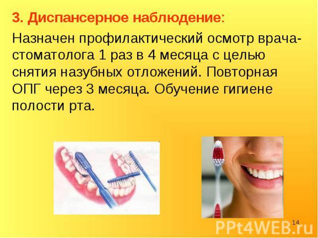 3. Диспансерное наблюдение: 3. Диспансерное наблюдение: Назначен профилактический осмотр врача-стоматолога 1 раз в 4 месяца с целью снятия назубных отложений. Повторная ОПГ через 3 месяца. Обучение гигиене полости рта.