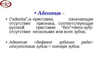 """Адентия – Адентия – (""""adentia"""",а–приставка, означающая отсутствие признака, соот"""