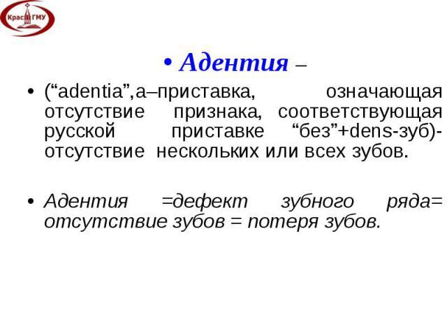 """Адентия – Адентия – (""""adentia"""",а–приставка, означающая отсутствие признака, соответствующая русской приставке """"без""""+dens-зуб)-отсутствие нескольких или всех зубов. Адентия =дефект зубного ряда= отсутствие зубов = потеря зубов."""