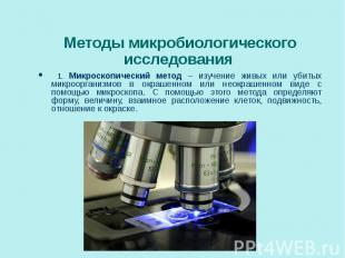 1. Микроскопический метод – изучение живых или убитых микроорганизмов в окрашенн