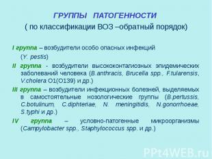 ГРУППЫ ПАТОГЕННОСТИ ГРУППЫ ПАТОГЕННОСТИ ( по классификации ВОЗ –обратный порядок
