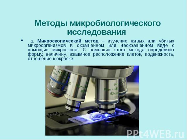 1. Микроскопический метод – изучение живых или убитых микроорганизмов в окрашенном или неокрашенном виде с помощью микроскопа. С помощью этого метода определяют форму, величину, взаимное расположение клеток, подвижность, отношение к окраске. 1. Микр…