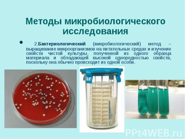 2.Бактериологический (микробиологический) метод – выращивание микроорганизмов на питательных средах и изучение свойств чистой культуры, полученной из одного образца материала и обладающей высокой однородностью свойств, поскольку она обычно происходи…