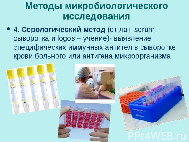 4. Серологический метод (от лат. serum – сыворотка и logos – учение)- выявление специфических иммунных антител в сыворотке крови больного или антигена микроорганизма 4. Серологический метод (от лат. serum – сыворотка и logos – учение)- выявление спе…