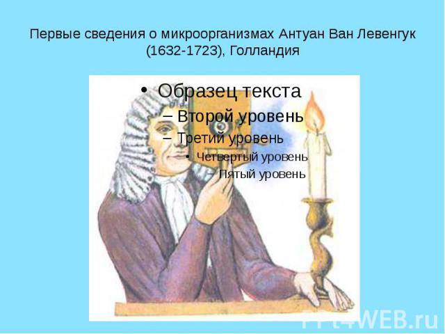 Первые сведения о микроорганизмах Антуан Ван Левенгук (1632-1723), Голландия