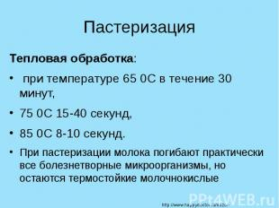 Пастеризация Тепловая обработка: при температуре 65 0С в течение 30 минут, 75 0С