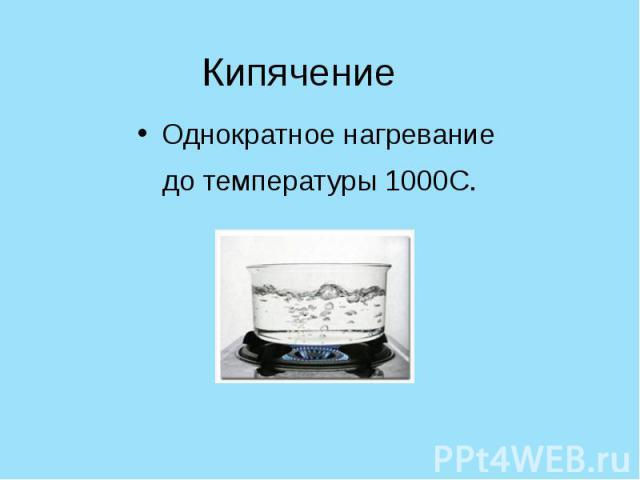 Кипячение Однократное нагревание до температуры 1000С.