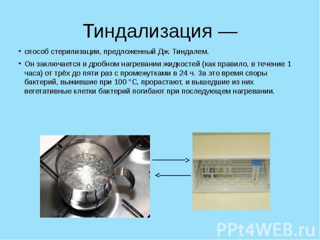 Тиндализация — способ стерилизации, предложенный Дж. Тиндалем. Он заключается в дробном нагревании жидкостей (как правило, в течение 1 часа) от трёх до пяти раз с промежутками в 24 ч. За это время споры бактерий, выжившие при 100 °С, прорастают, и в…