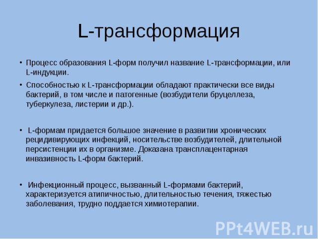 L-трансформация Процесс образования L-форм получил название L-трансформации, или L-индукции. Способностью к L-трансформации обладают практически все виды бактерий, в том числе и патогенные (возбудители бруцеллеза, туберкулеза, листерии и др.). L-фор…