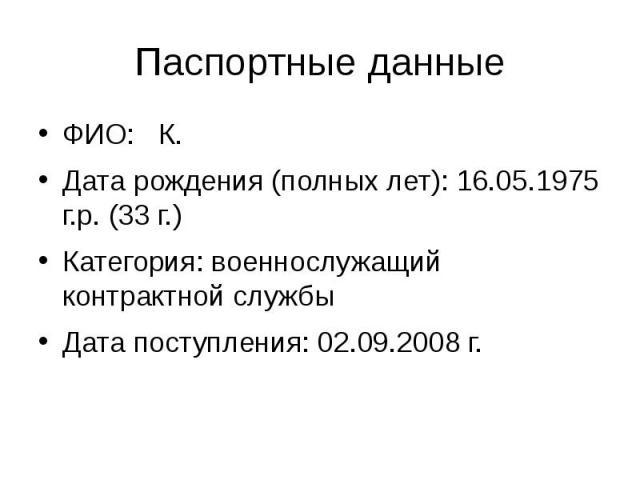 Паспортные данные ФИО: К. Дата рождения (полных лет): 16.05.1975 г.р. (33 г.) Категория: военнослужащий контрактной службы Дата поступления: 02.09.2008 г.
