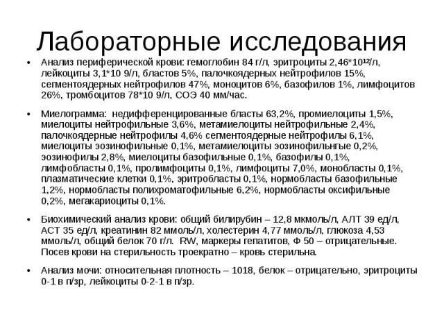 Лабораторные исследования Анализ периферической крови: гемоглобин 84 г/л, эритроциты 2,46*10¹²/л, лейкоциты 3,1*10 9/л, бластов 5%, палочкоядерных нейтрофилов 15%, сегментоядерных нейтрофилов 47%, моноцитов 6%, базофилов 1%, лимфоцитов 26%, тромбоци…