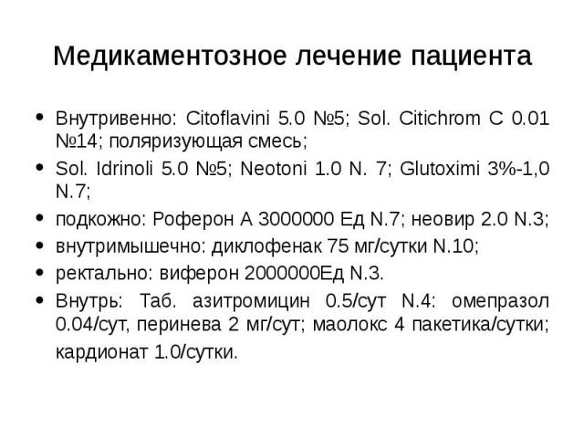 Медикаментозное лечение пациента Внутривенно: Сitoflavini 5.0 №5; Sol. Citichrom C 0.01 №14; поляризующая смесь; Sol. Idrinoli 5.0 №5; Neotoni 1.0 N. 7; Glutoximi 3%-1,0 N.7; подкожно: Роферон А 3000000 Ед N.7; неовир 2.0 N.3; внутримышечно: диклофе…