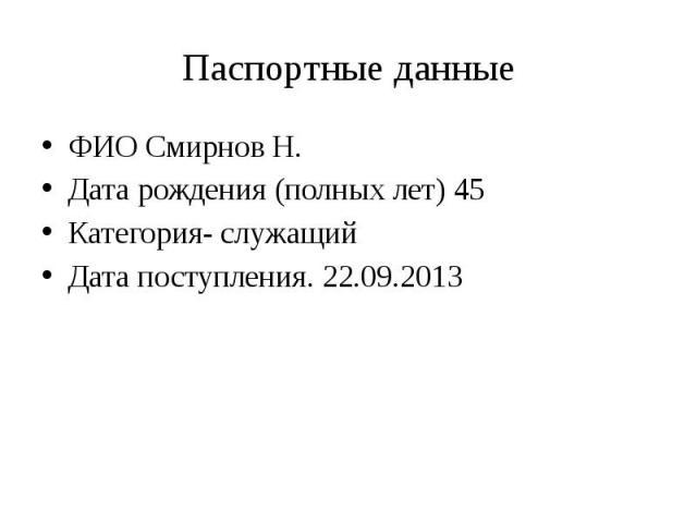 Паспортные данные ФИО Смирнов Н. Дата рождения (полных лет) 45 Категория- служащий Дата поступления. 22.09.2013