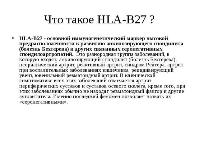 Что такое НLA-B27 ? HLA-B27 - основной иммуногенетический маркер высокой предрасположенности к развитию анкилозирующего спондилита (болезнь Бехтерева) и других связанных серонегативных спондилоартропатий. Это разнородная группа заболеваний, в котору…