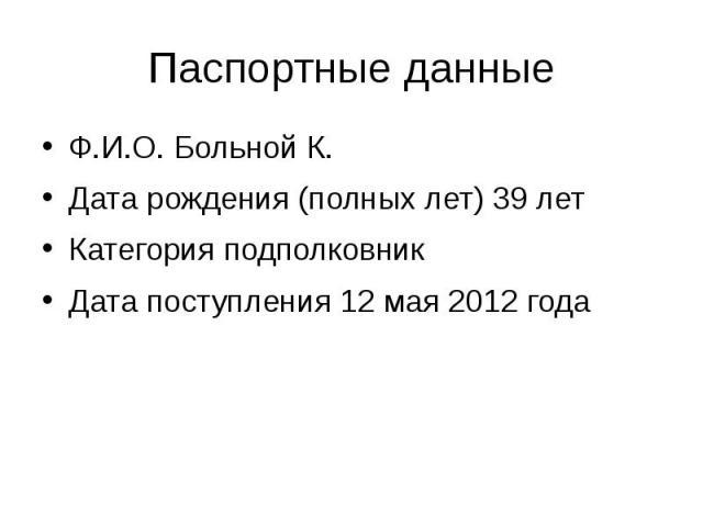Паспортные данные Ф.И.О. Больной К. Дата рождения (полных лет) 39 лет Категория подполковник Дата поступления 12 мая 2012 года