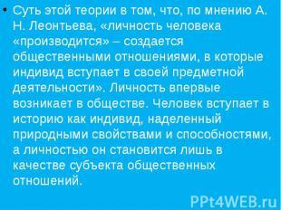 Суть этой теории в том, что, по мнению А. Н. Леонтьева, «личность человека «прои