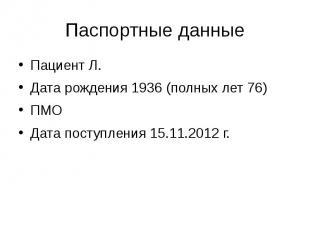 Паспортные данные Пациент Л. Дата рождения 1936 (полных лет 76) ПМО Дата поступл
